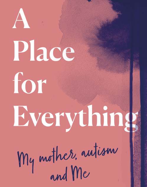 ANNA C. WILSON: A PLACE FOR EVERYTHING - MY MOTHER, AUTISM AND ME